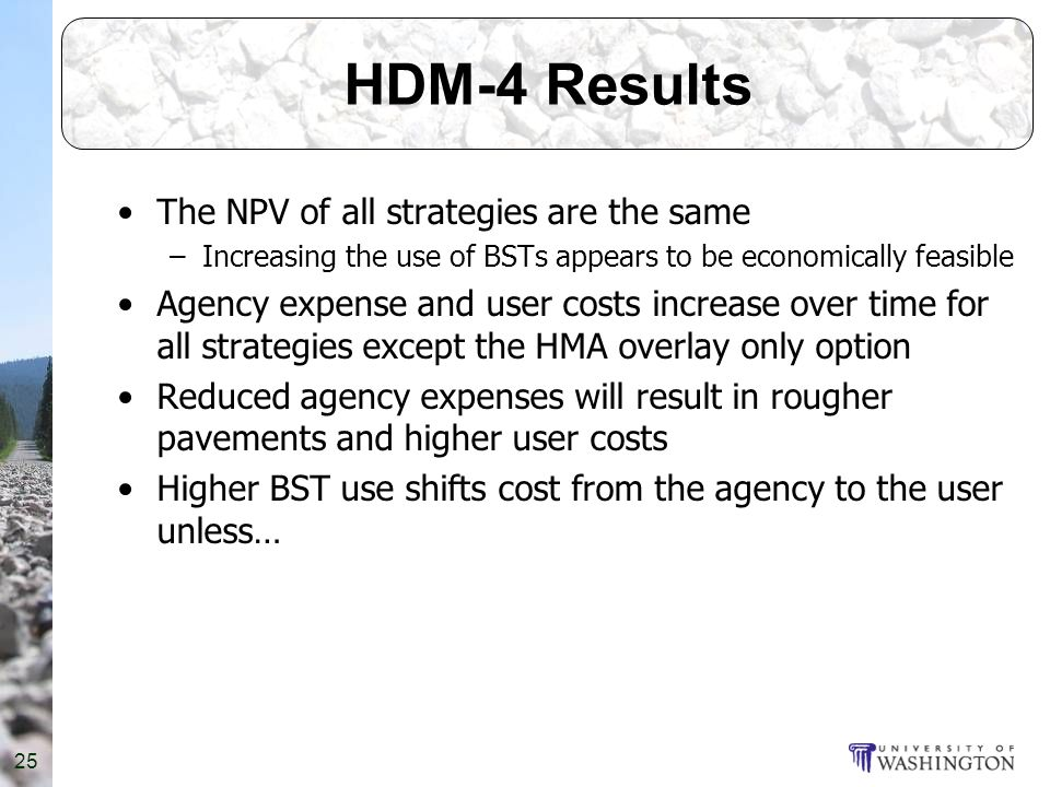 25 HDM-4 Results The NPV of all strategies are the same –Increasing the use of BSTs appears to be economically feasible Agency expense and user costs increase over time for all strategies except the HMA overlay only option Reduced agency expenses will result in rougher pavements and higher user costs Higher BST use shifts cost from the agency to the user unless…
