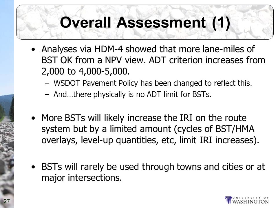 Overall Assessment (1) Analyses via HDM-4 showed that more lane-miles of BST OK from a NPV view.