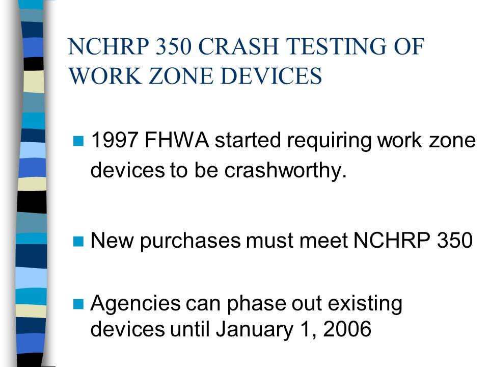 NCHRP 350 CRASH TESTING OF WORK ZONE DEVICES 1997 FHWA started requiring work zone devices to be crashworthy.