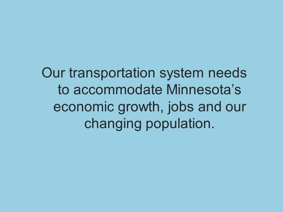 Our transportation system needs to accommodate Minnesotas economic growth, jobs and our changing population.