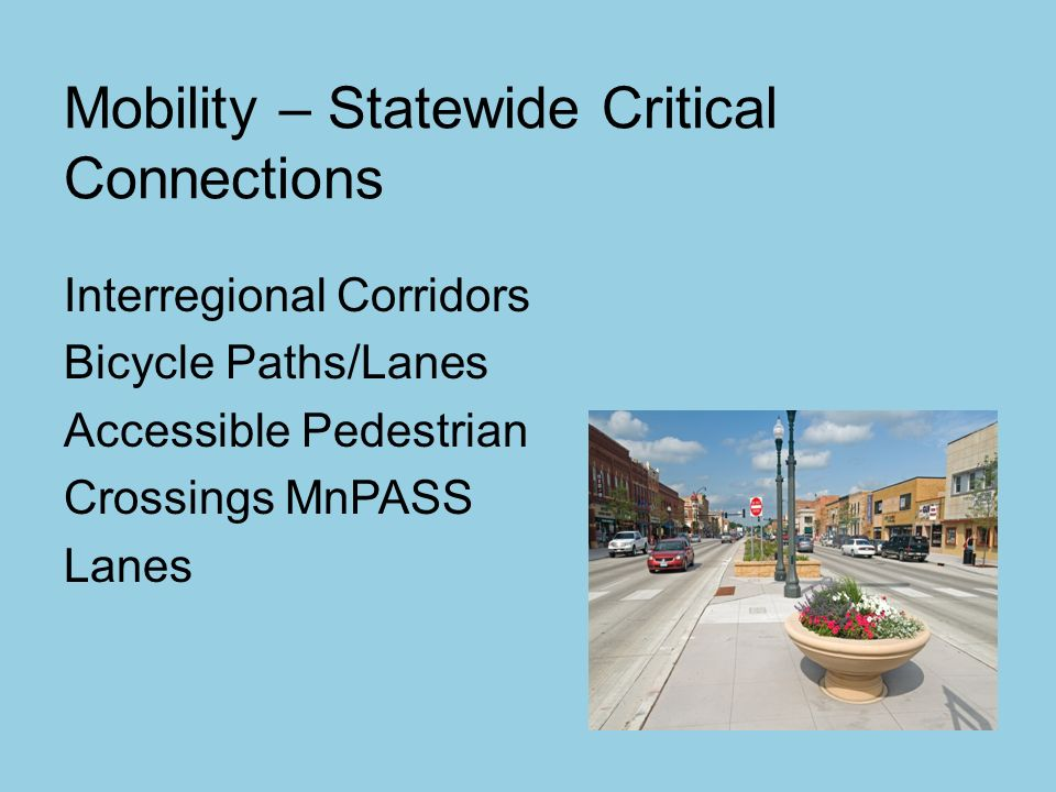 Mobility – Statewide Critical Connections Interregional Corridors Bicycle Paths/Lanes Accessible Pedestrian Crossings MnPASS Lanes