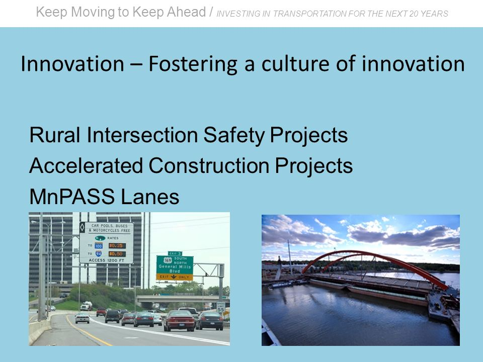 Keep Moving to Keep Ahead / INVESTING IN TRANSPORTATION FOR THE NEXT 20 YEARS Innovation – Fostering a culture of innovation Rural Intersection Safety Projects Accelerated Construction Projects MnPASS Lanes