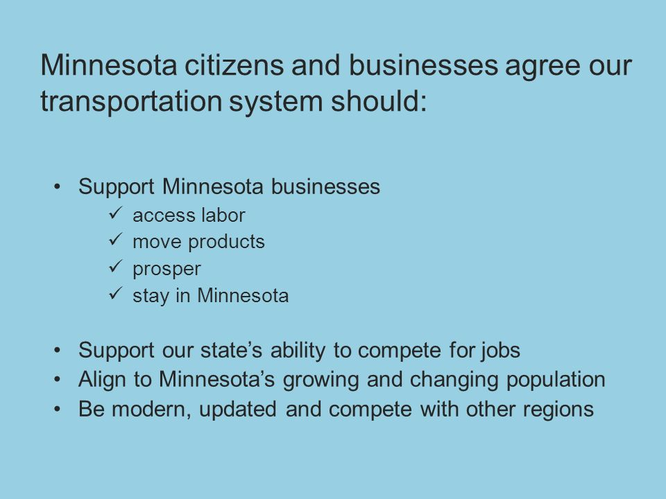 Minnesota citizens and businesses agree our transportation system should: Support Minnesota businesses access labor move products prosper stay in Minnesota Support our states ability to compete for jobs Align to Minnesotas growing and changing population Be modern, updated and compete with other regions