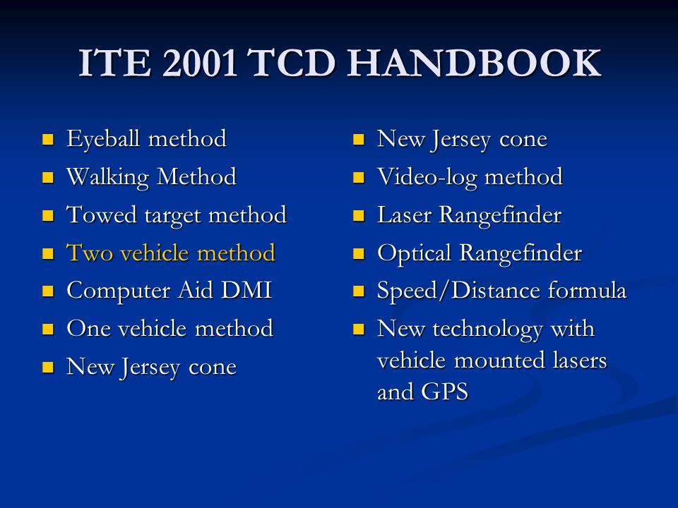 ITE 2001 TCD HANDBOOK Eyeball method Eyeball method Walking Method Walking Method Towed target method Towed target method Two vehicle method Two vehicle method Computer Aid DMI Computer Aid DMI One vehicle method One vehicle method New Jersey cone New Jersey cone New Jersey cone Video-log method Laser Rangefinder Optical Rangefinder Speed/Distance formula New technology with vehicle mounted lasers and GPS