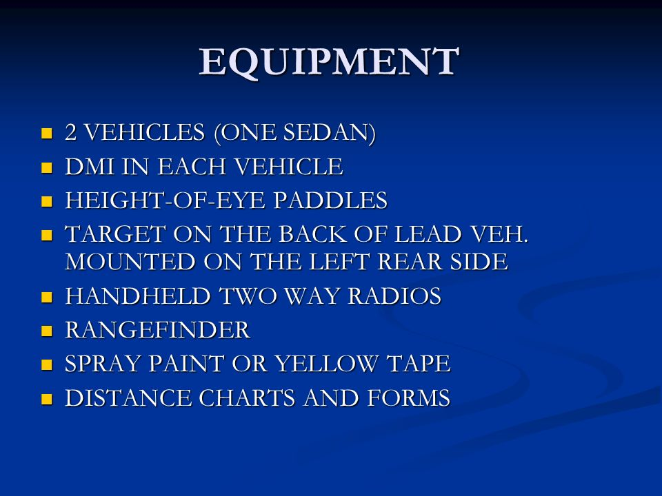 EQUIPMENT 2 VEHICLES (ONE SEDAN) 2 VEHICLES (ONE SEDAN) DMI IN EACH VEHICLE DMI IN EACH VEHICLE HEIGHT-OF-EYE PADDLES HEIGHT-OF-EYE PADDLES TARGET ON THE BACK OF LEAD VEH.
