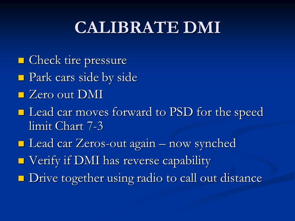 CALIBRATE DMI Check tire pressure Check tire pressure Park cars side by side Park cars side by side Zero out DMI Zero out DMI Lead car moves forward to PSD for the speed limit Chart 7-3 Lead car moves forward to PSD for the speed limit Chart 7-3 Lead car Zeros-out again – now synched Lead car Zeros-out again – now synched Verify if DMI has reverse capability Verify if DMI has reverse capability Drive together using radio to call out distance Drive together using radio to call out distance