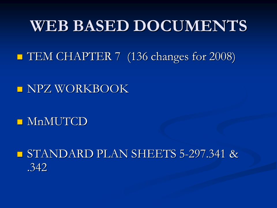 WEB BASED DOCUMENTS TEM CHAPTER 7 (136 changes for 2008) TEM CHAPTER 7 (136 changes for 2008) NPZ WORKBOOK NPZ WORKBOOK MnMUTCD MnMUTCD STANDARD PLAN SHEETS 5-297.341 &.342 STANDARD PLAN SHEETS 5-297.341 &.342