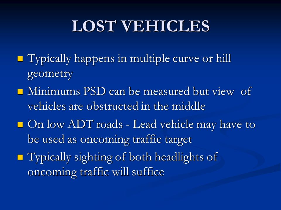 LOST VEHICLES Typically happens in multiple curve or hill geometry Typically happens in multiple curve or hill geometry Minimums PSD can be measured but view of vehicles are obstructed in the middle Minimums PSD can be measured but view of vehicles are obstructed in the middle On low ADT roads - Lead vehicle may have to be used as oncoming traffic target On low ADT roads - Lead vehicle may have to be used as oncoming traffic target Typically sighting of both headlights of oncoming traffic will suffice Typically sighting of both headlights of oncoming traffic will suffice