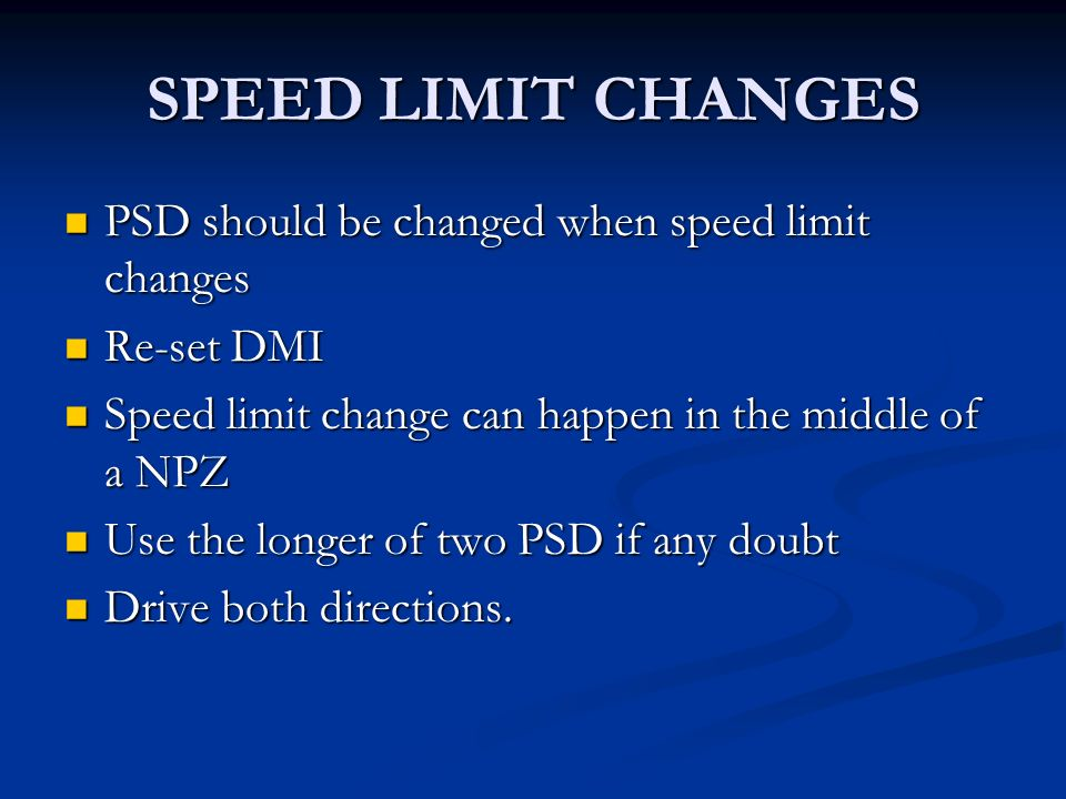 SPEED LIMIT CHANGES PSD should be changed when speed limit changes PSD should be changed when speed limit changes Re-set DMI Re-set DMI Speed limit change can happen in the middle of a NPZ Speed limit change can happen in the middle of a NPZ Use the longer of two PSD if any doubt Use the longer of two PSD if any doubt Drive both directions.