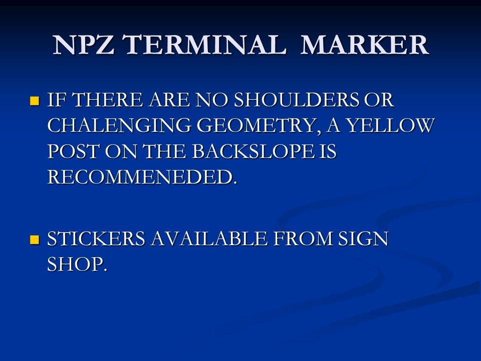 NPZ TERMINAL MARKER IF THERE ARE NO SHOULDERS OR CHALENGING GEOMETRY, A YELLOW POST ON THE BACKSLOPE IS RECOMMENEDED.