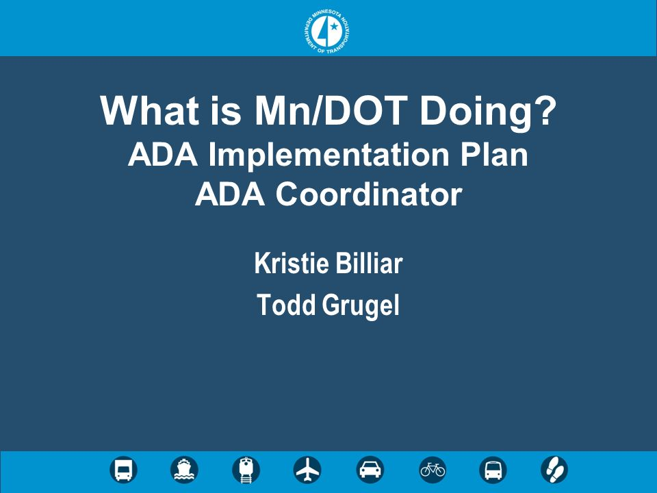 What is Mn/DOT Doing ADA Implementation Plan ADA Coordinator Kristie Billiar Todd Grugel