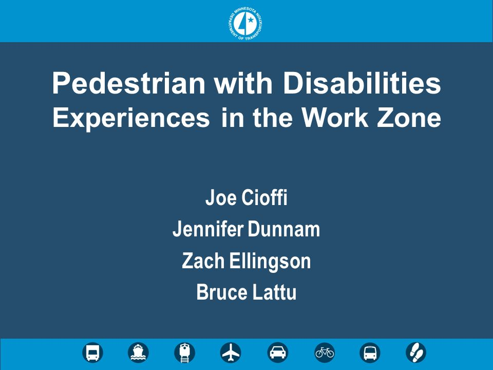 Pedestrian with Disabilities Experiences in the Work Zone Joe Cioffi Jennifer Dunnam Zach Ellingson Bruce Lattu
