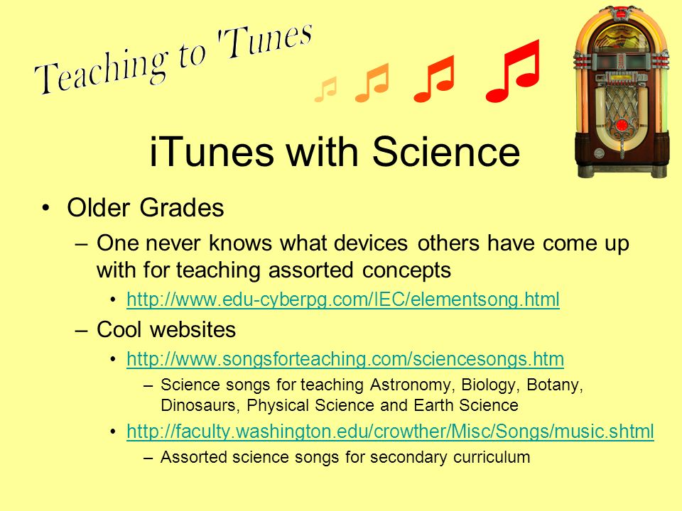 iTunes with Science Older Grades –One never knows what devices others have come up with for teaching assorted concepts http://www.edu-cyberpg.com/IEC/elementsong.html –Cool websites http://www.songsforteaching.com/sciencesongs.htm –Science songs for teaching Astronomy, Biology, Botany, Dinosaurs, Physical Science and Earth Science http://faculty.washington.edu/crowther/Misc/Songs/music.shtml –Assorted science songs for secondary curriculum