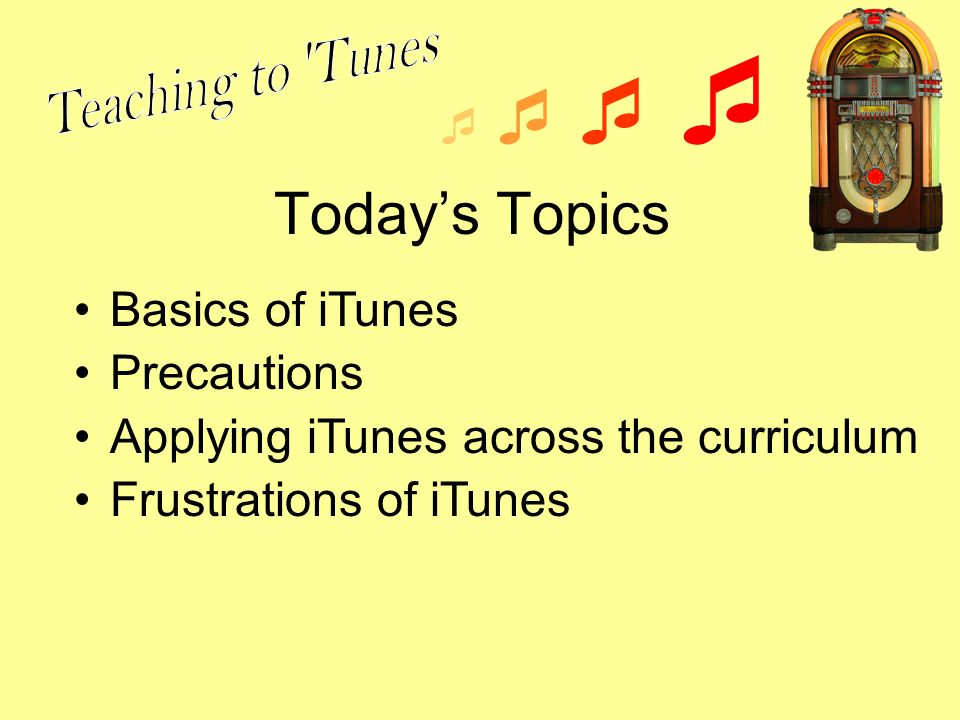 Todays Topics Basics of iTunes Precautions Applying iTunes across the curriculum Frustrations of iTunes