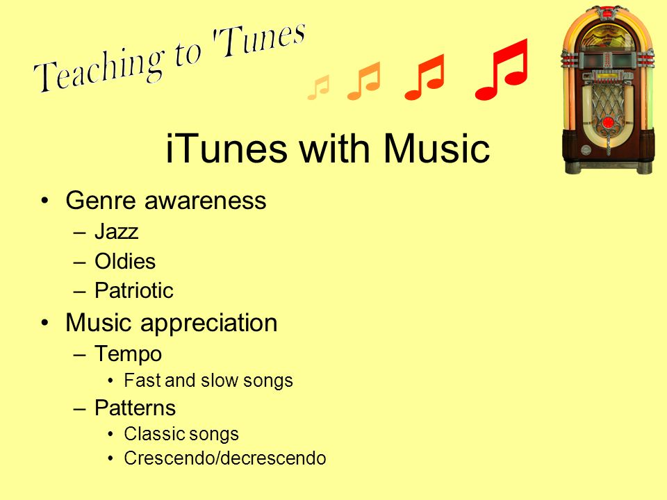 iTunes with Music Genre awareness –Jazz –Oldies –Patriotic Music appreciation –Tempo Fast and slow songs –Patterns Classic songs Crescendo/decrescendo