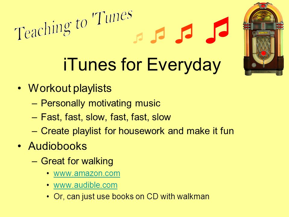 iTunes for Everyday Workout playlists –Personally motivating music –Fast, fast, slow, fast, fast, slow –Create playlist for housework and make it fun Audiobooks –Great for walking www.amazon.com www.audible.com Or, can just use books on CD with walkman