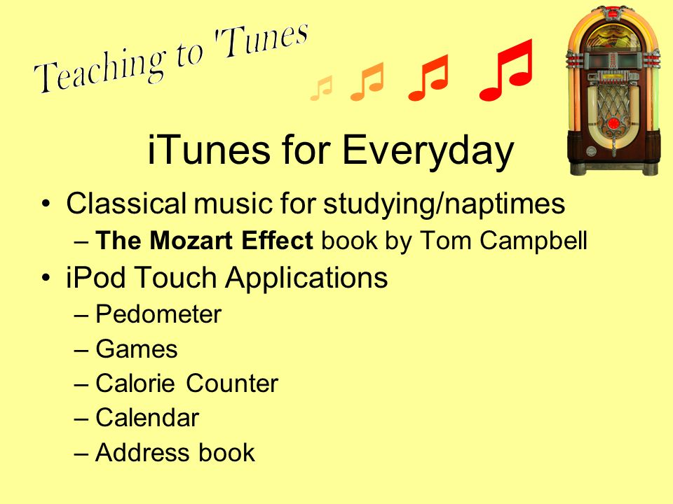 iTunes for Everyday Classical music for studying/naptimes –The Mozart Effect book by Tom Campbell iPod Touch Applications –Pedometer –Games –Calorie Counter –Calendar –Address book