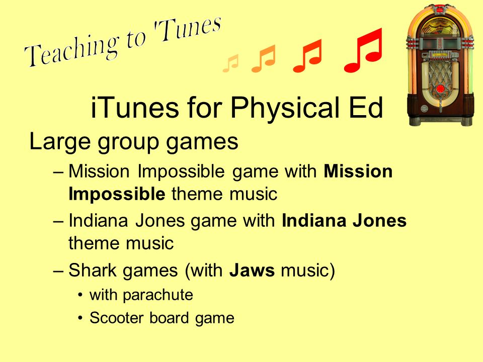 iTunes for Physical Ed Large group games –Mission Impossible game with Mission Impossible theme music –Indiana Jones game with Indiana Jones theme music –Shark games (with Jaws music) with parachute Scooter board game
