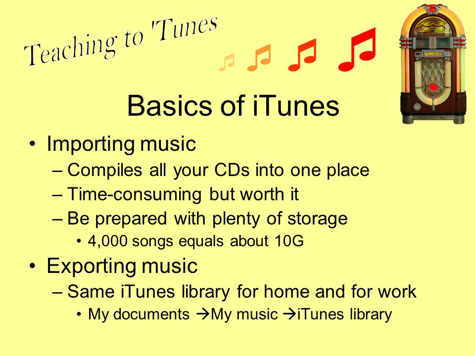 Basics of iTunes Importing music –Compiles all your CDs into one place –Time-consuming but worth it –Be prepared with plenty of storage 4,000 songs equals about 10G Exporting music –Same iTunes library for home and for work My documents My music iTunes library