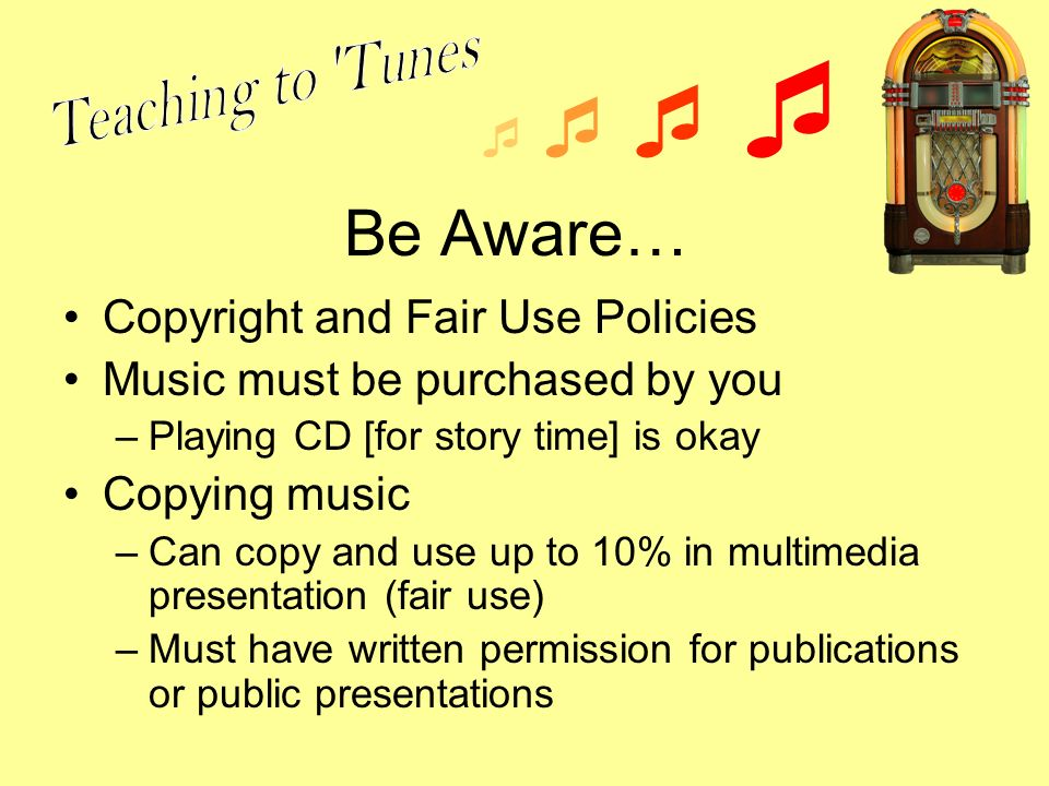Be Aware… Copyright and Fair Use Policies Music must be purchased by you –Playing CD [for story time] is okay Copying music –Can copy and use up to 10% in multimedia presentation (fair use) –Must have written permission for publications or public presentations