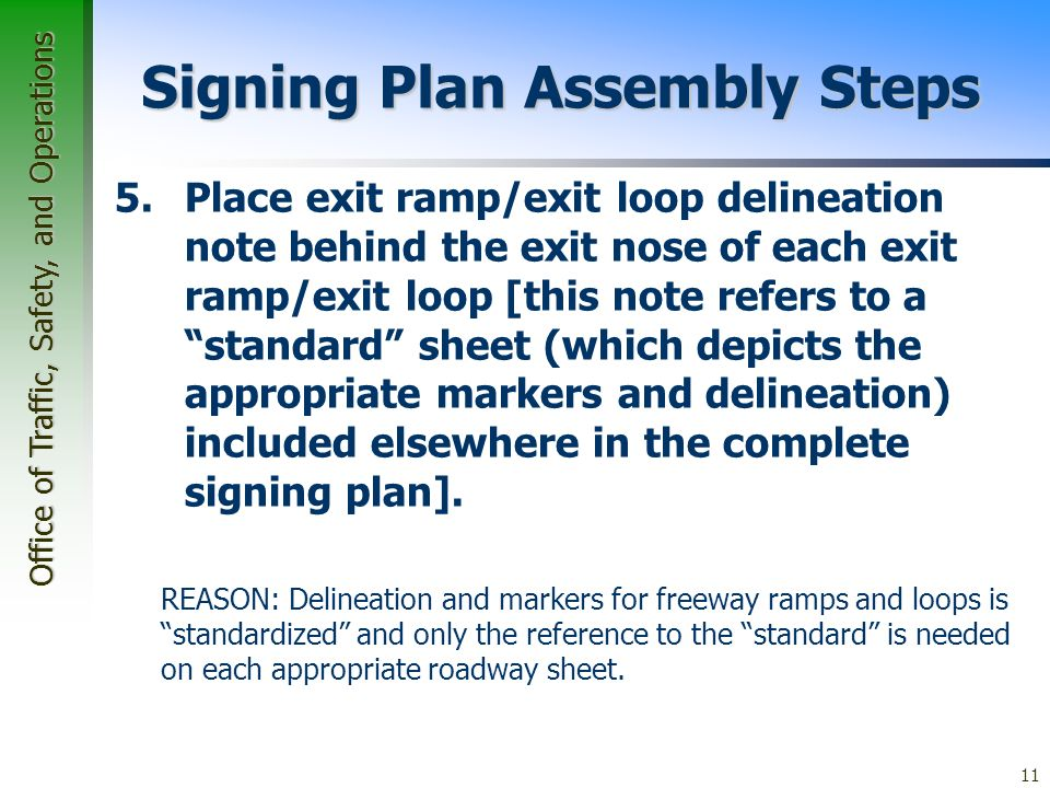 Office of Traffic, Safety, and Operations 11 Signing Plan Assembly Steps 5.Place exit ramp/exit loop delineation note behind the exit nose of each exit ramp/exit loop [this note refers to a standard sheet (which depicts the appropriate markers and delineation) included elsewhere in the complete signing plan].