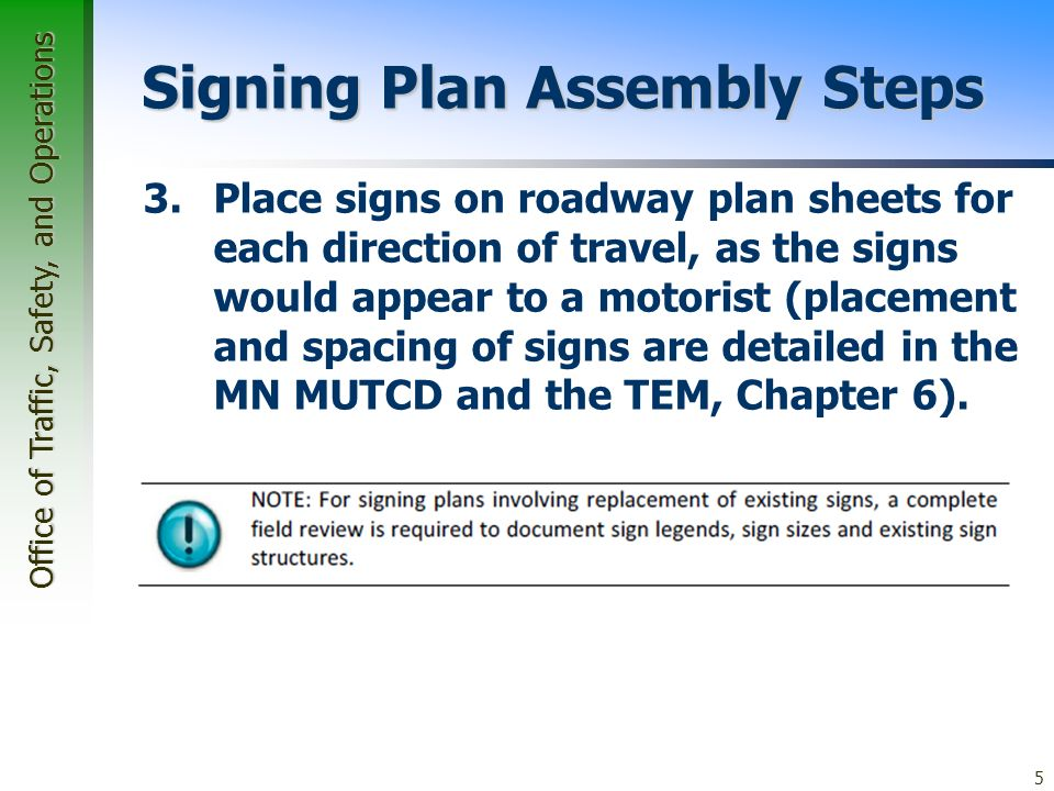 Office of Traffic, Safety, and Operations 5 Signing Plan Assembly Steps 3.Place signs on roadway plan sheets for each direction of travel, as the signs would appear to a motorist (placement and spacing of signs are detailed in the MN MUTCD and the TEM, Chapter 6).