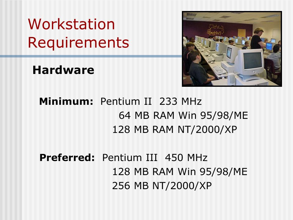 Workstation Requirements Hardware Minimum: Pentium II 233 MHz 64 MB RAM Win 95/98/ME 128 MB RAM NT/2000/XP Preferred: Pentium III 450 MHz 128 MB RAM Win 95/98/ME 256 MB NT/2000/XP