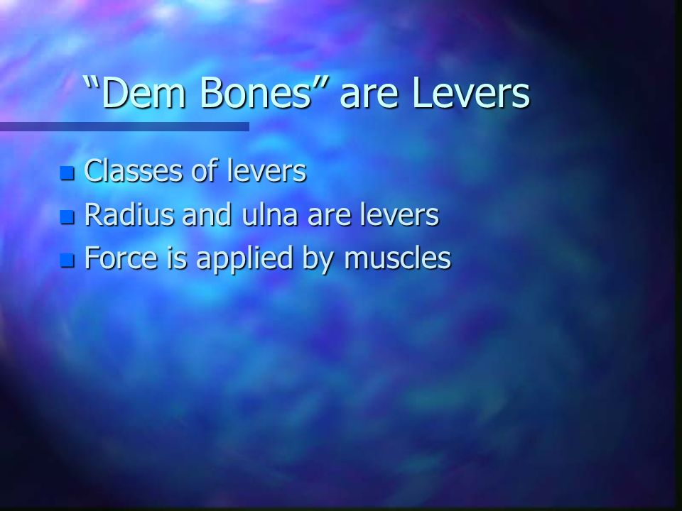 Dem Bones are Levers n Classes of levers n Radius and ulna are levers n Force is applied by muscles