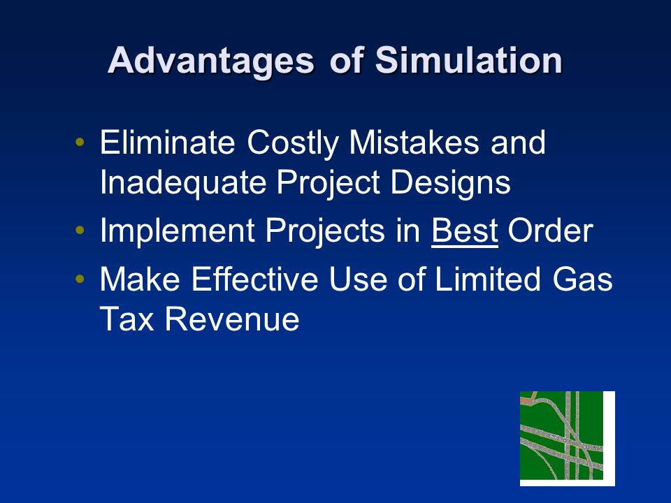Advantages of Simulation Eliminate Costly Mistakes and Inadequate Project Designs Implement Projects in Best Order Make Effective Use of Limited Gas Tax Revenue
