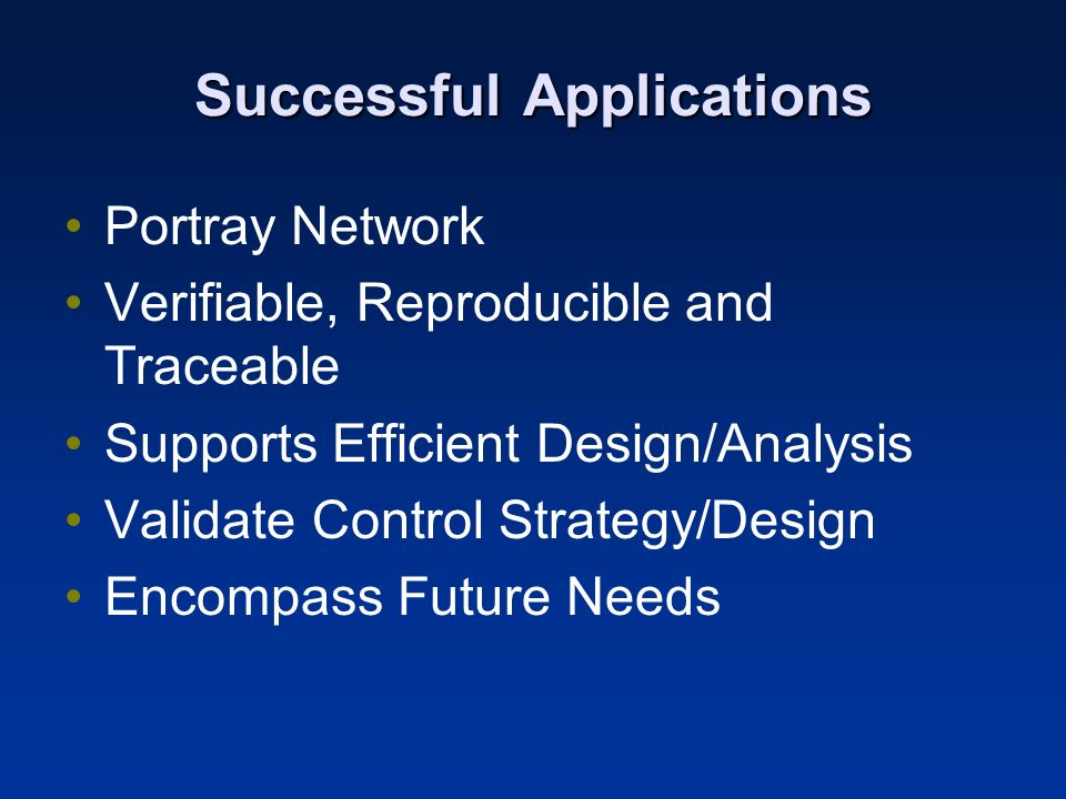 Successful Applications Portray Network Verifiable, Reproducible and Traceable Supports Efficient Design/Analysis Validate Control Strategy/Design Encompass Future Needs