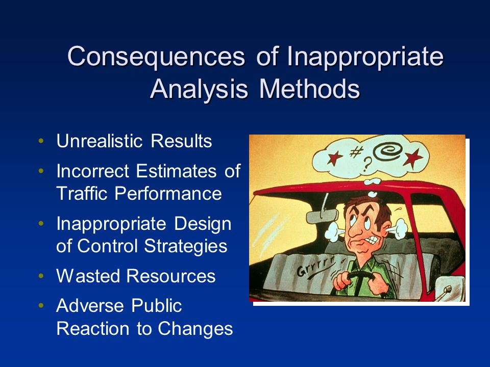 Consequences of Inappropriate Analysis Methods Unrealistic Results Incorrect Estimates of Traffic Performance Inappropriate Design of Control Strategies Wasted Resources Adverse Public Reaction to Changes