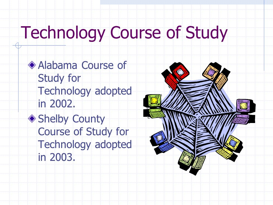 Technology Course of Study Alabama Course of Study for Technology adopted in 2002.