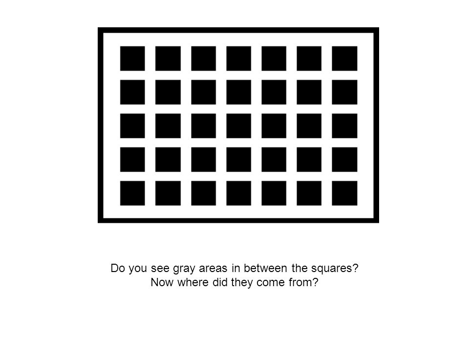 Do you see gray areas in between the squares Now where did they come from