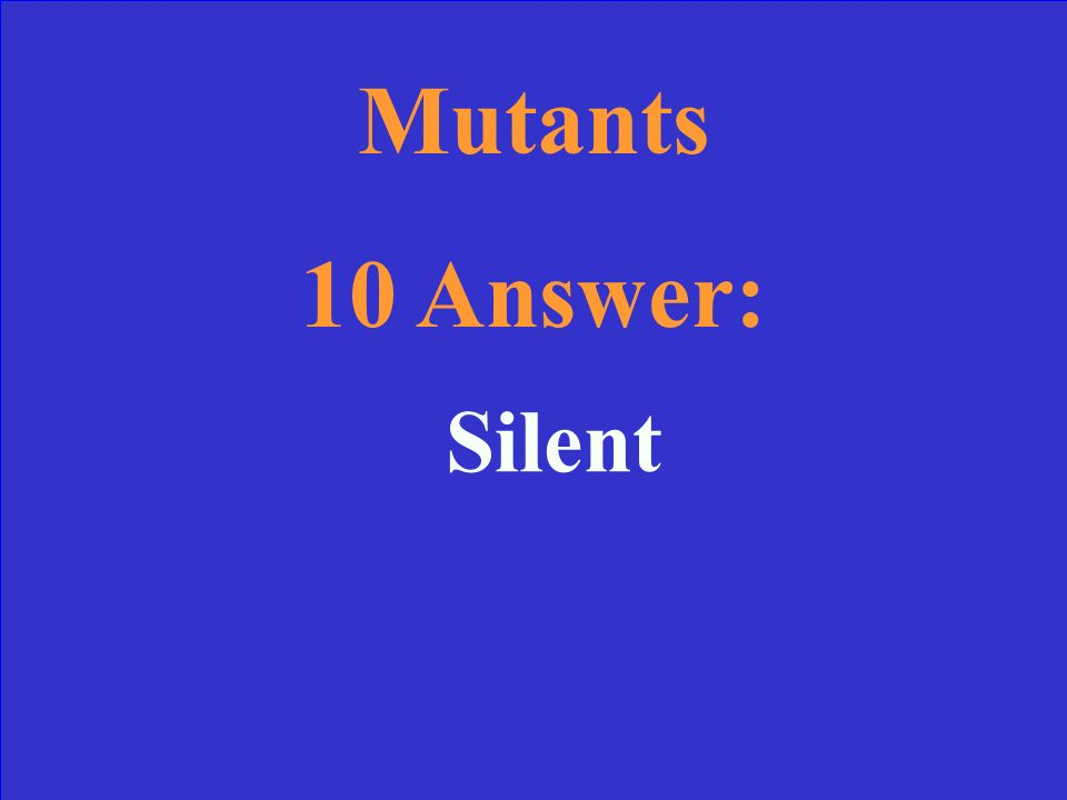 Mutants 10 What type of mutation causes no change in the amino acid sequence and usually goes undetected