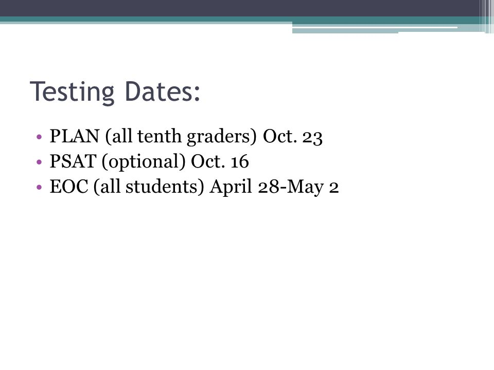 Testing Dates: PLAN (all tenth graders) Oct. 23 PSAT (optional) Oct.