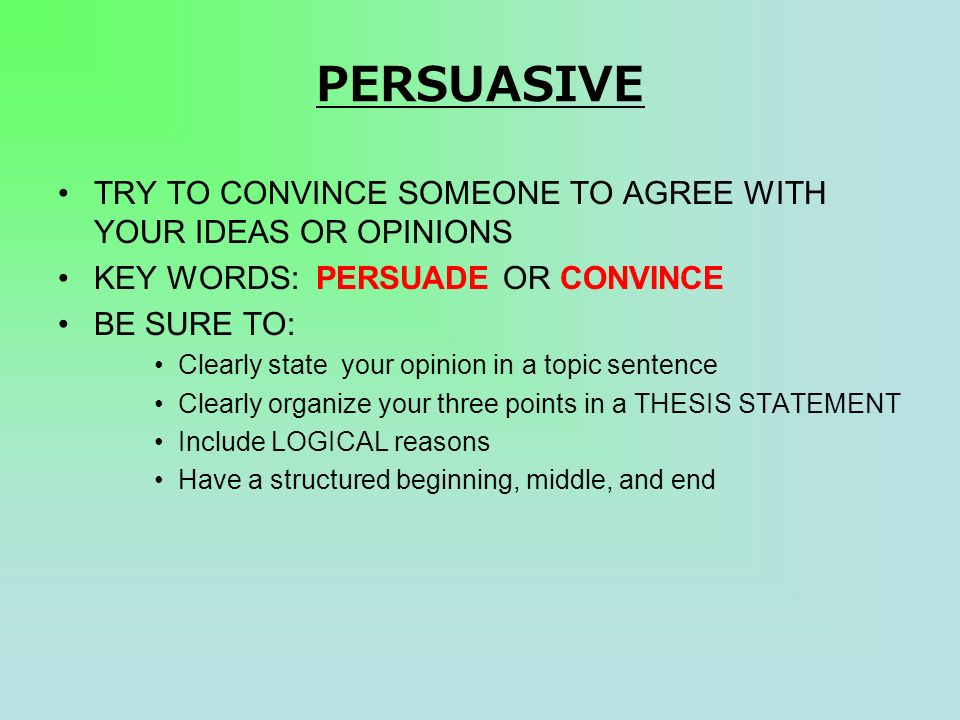 PERSUASIVE TRY TO CONVINCE SOMEONE TO AGREE WITH YOUR IDEAS OR OPINIONS KEY WORDS: PERSUADE OR CONVINCE BE SURE TO: Clearly state your opinion in a topic sentence Clearly organize your three points in a THESIS STATEMENT Include LOGICAL reasons Have a structured beginning, middle, and end