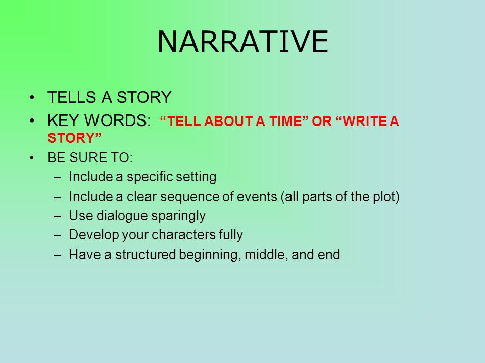 NARRATIVE TELLS A STORY KEY WORDS: TELL ABOUT A TIME OR WRITE A STORY BE SURE TO: –Include a specific setting –Include a clear sequence of events (all parts of the plot) –Use dialogue sparingly –Develop your characters fully –Have a structured beginning, middle, and end