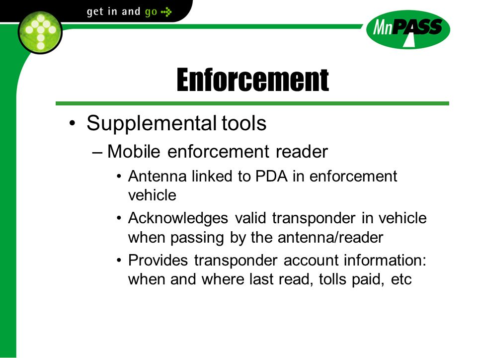 Enforcement Supplemental tools –Mobile enforcement reader Antenna linked to PDA in enforcement vehicle Acknowledges valid transponder in vehicle when passing by the antenna/reader Provides transponder account information: when and where last read, tolls paid, etc