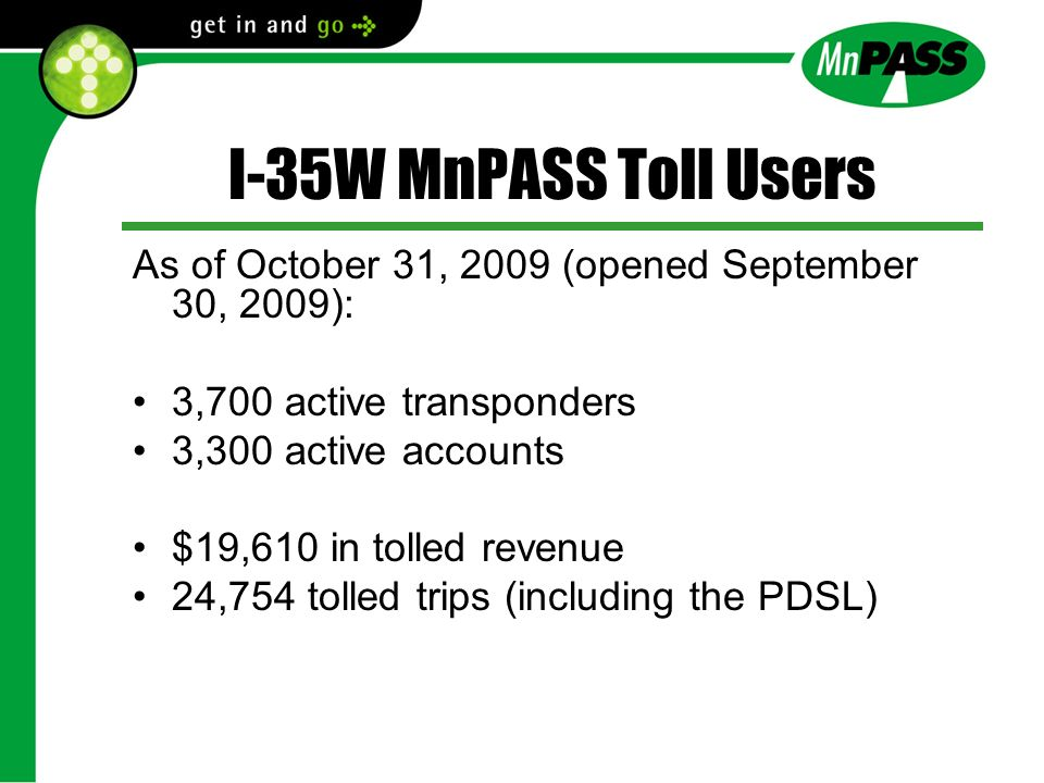 I-35W MnPASS Toll Users As of October 31, 2009 (opened September 30, 2009): 3,700 active transponders 3,300 active accounts $19,610 in tolled revenue 24,754 tolled trips (including the PDSL)