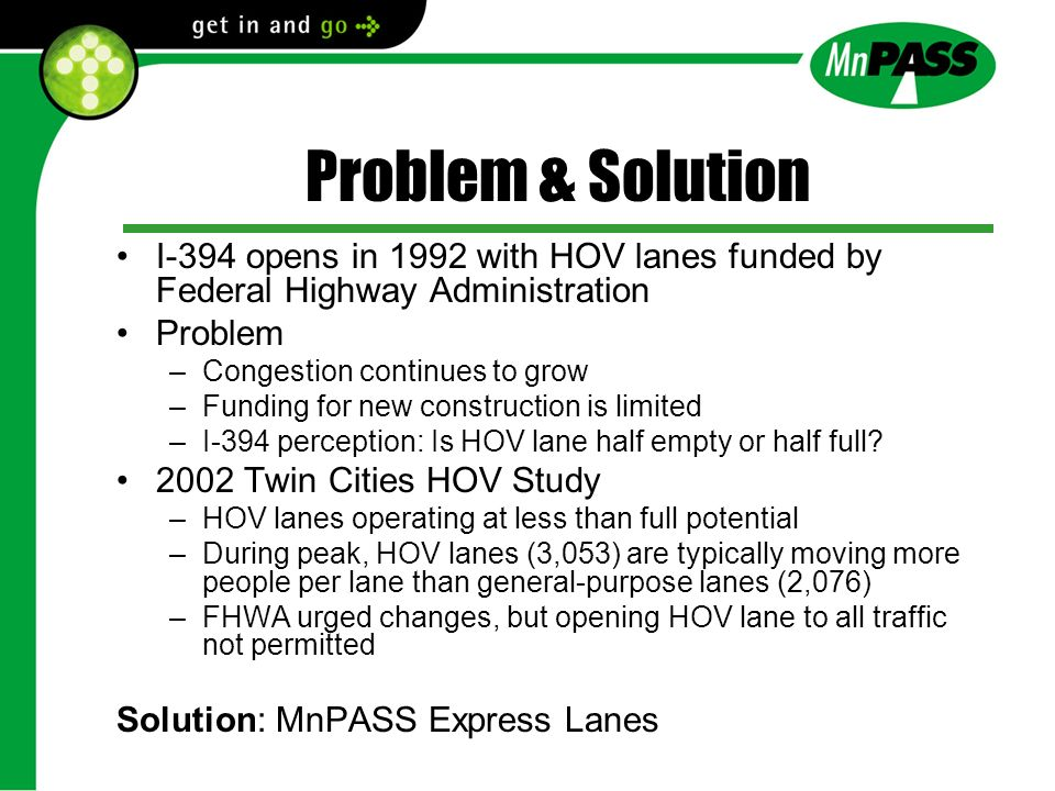 Problem & Solution I-394 opens in 1992 with HOV lanes funded by Federal Highway Administration Problem –Congestion continues to grow –Funding for new construction is limited –I-394 perception: Is HOV lane half empty or half full.