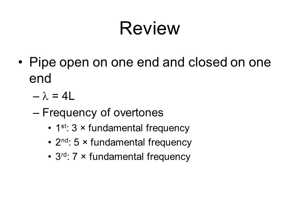 Review Pipe open on one end and closed on one end – = 4L –Frequency of overtones 1 st : 3 × fundamental frequency 2 nd : 5 × fundamental frequency 3 rd : 7 × fundamental frequency