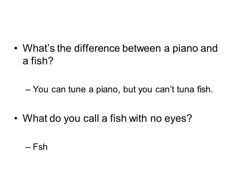 Whats the difference between a piano and a fish. –You can tune a piano, but you cant tuna fish.