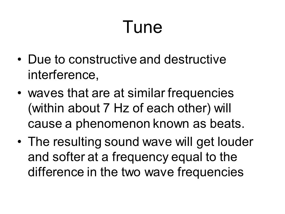 Tune Due to constructive and destructive interference, waves that are at similar frequencies (within about 7 Hz of each other) will cause a phenomenon known as beats.
