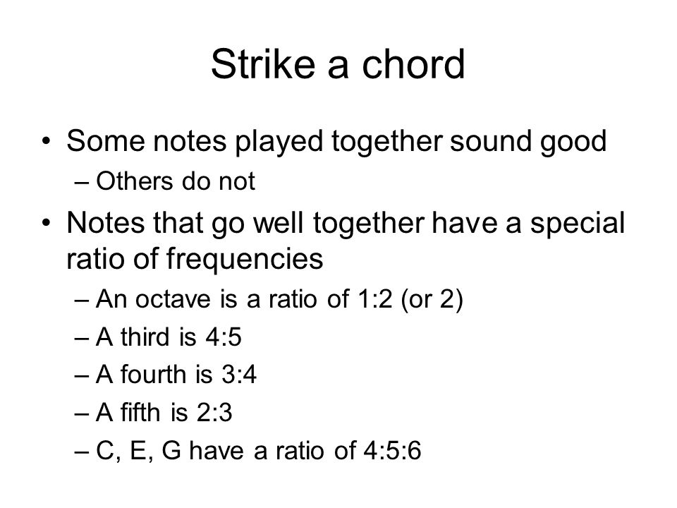 Strike a chord Some notes played together sound good –Others do not Notes that go well together have a special ratio of frequencies –An octave is a ratio of 1:2 (or 2) –A third is 4:5 –A fourth is 3:4 –A fifth is 2:3 –C, E, G have a ratio of 4:5:6