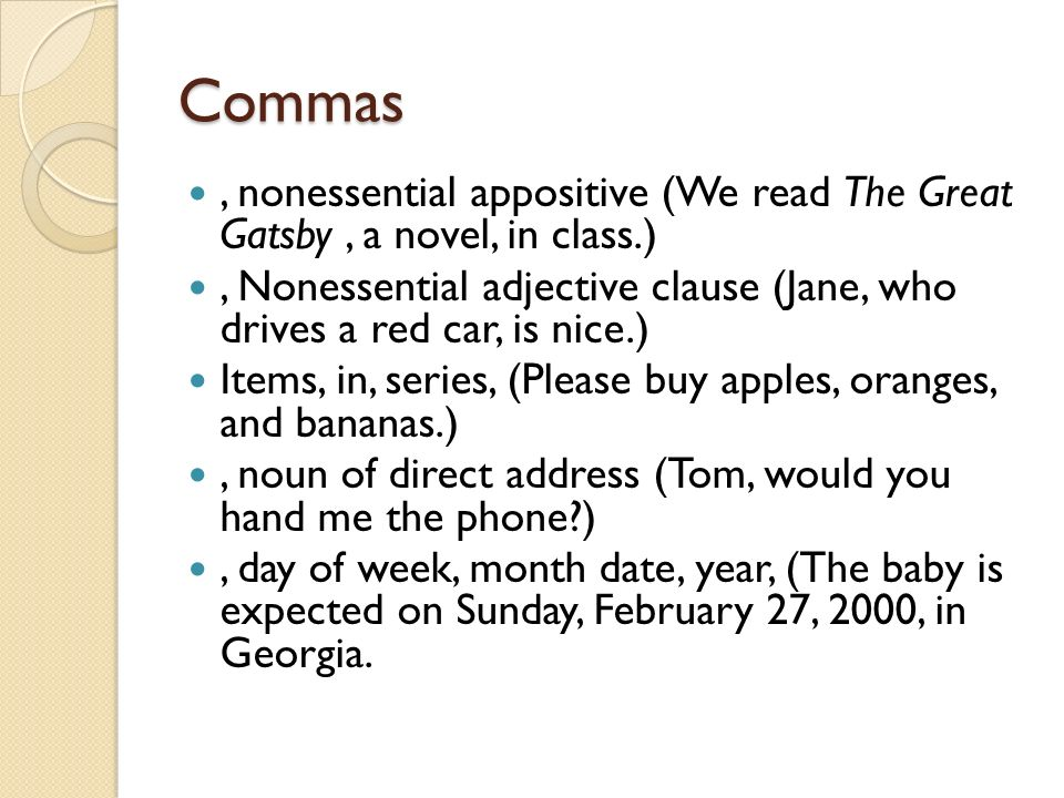 Commas, nonessential appositive (We read The Great Gatsby, a novel, in class.), Nonessential adjective clause (Jane, who drives a red car, is nice.) Items, in, series, (Please buy apples, oranges, and bananas.), noun of direct address (Tom, would you hand me the phone ), day of week, month date, year, (The baby is expected on Sunday, February 27, 2000, in Georgia.