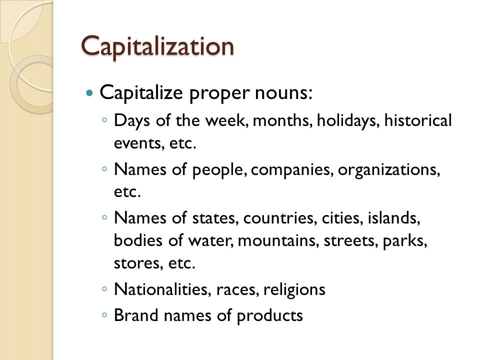 Capitalization Capitalize proper nouns: Days of the week, months, holidays, historical events, etc.