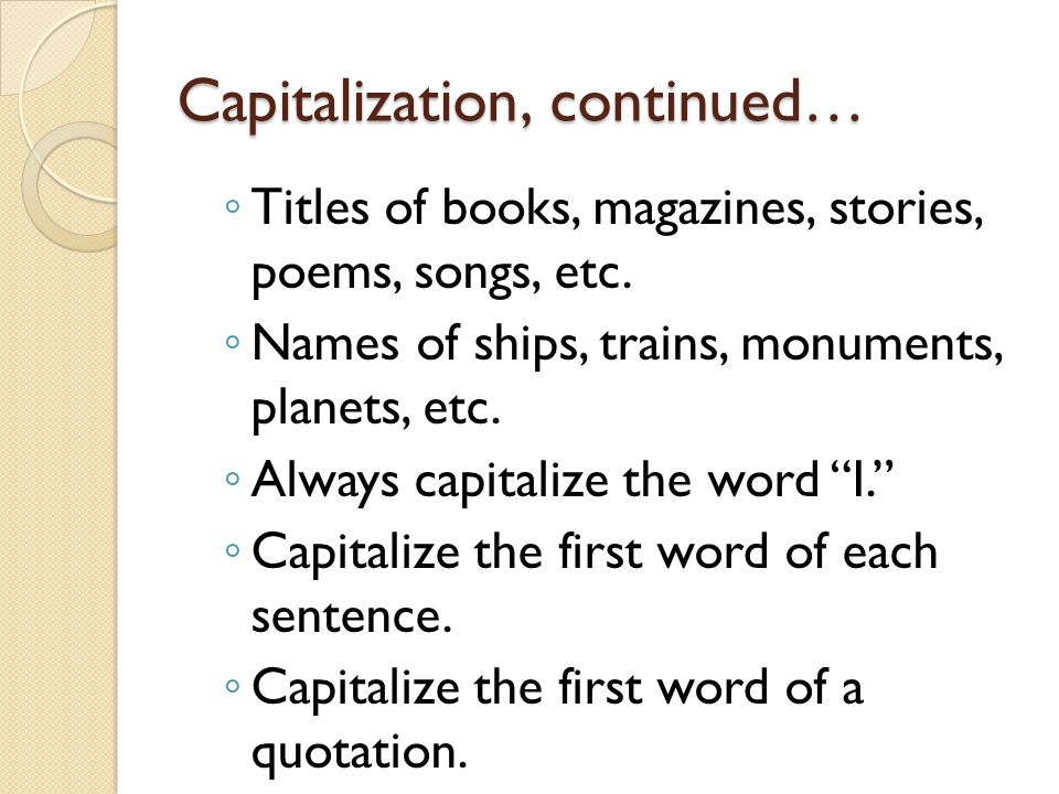 Capitalization, continued… Titles of books, magazines, stories, poems, songs, etc.