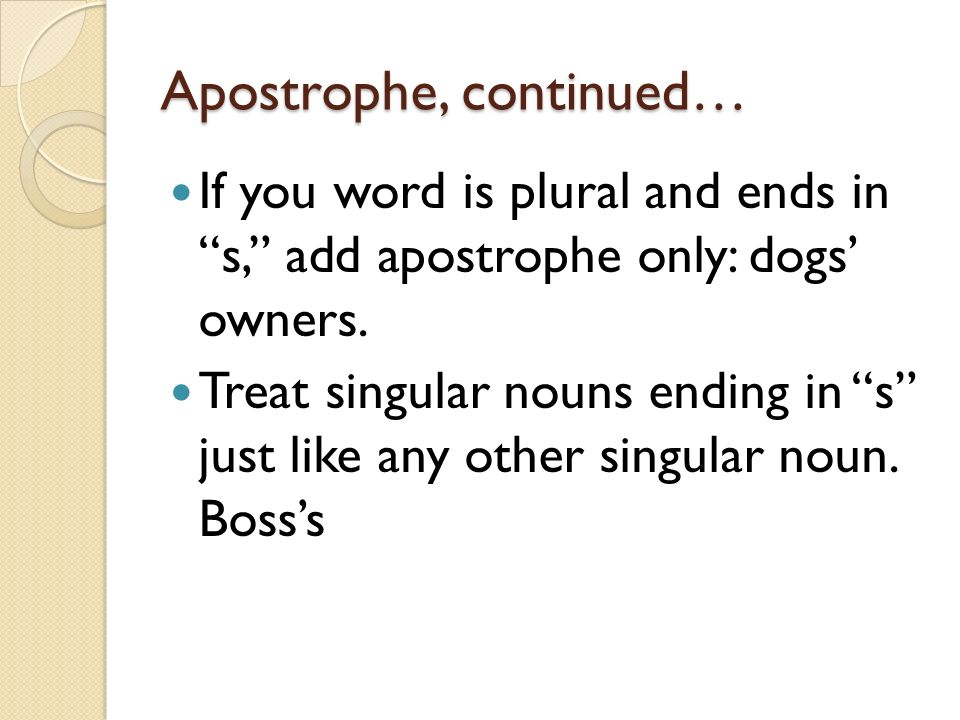 Apostrophe, continued… If you word is plural and ends in s, add apostrophe only: dogs owners.