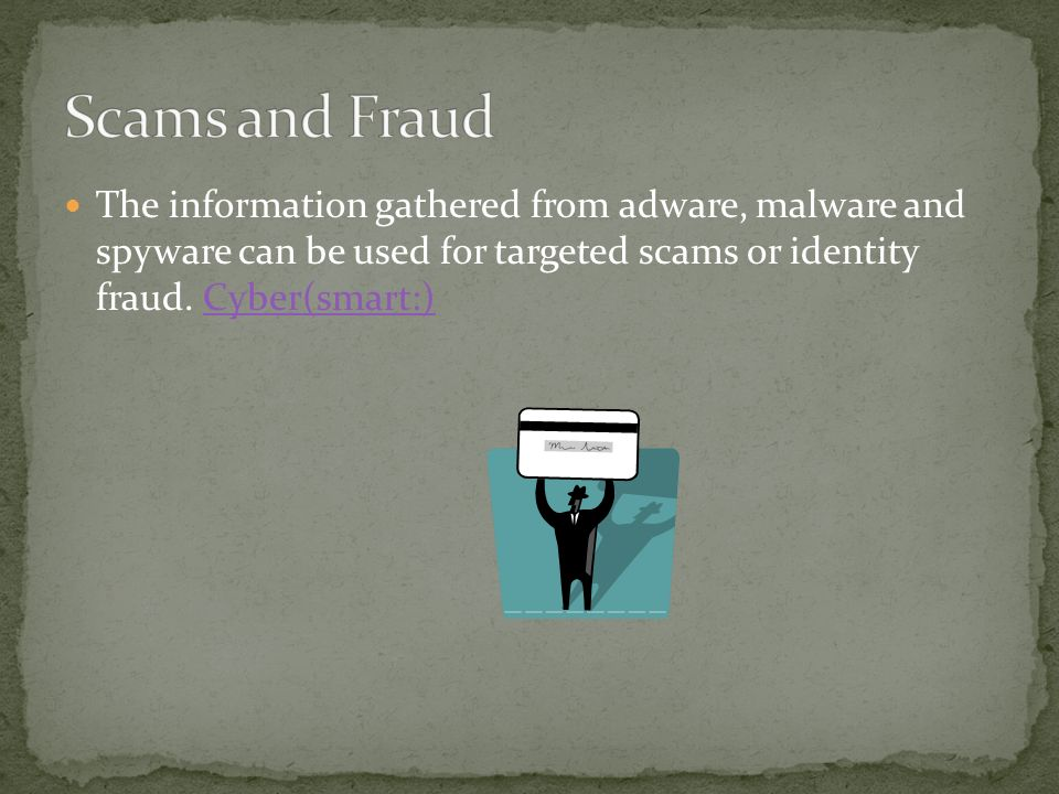 The information gathered from adware, malware and spyware can be used for targeted scams or identity fraud.
