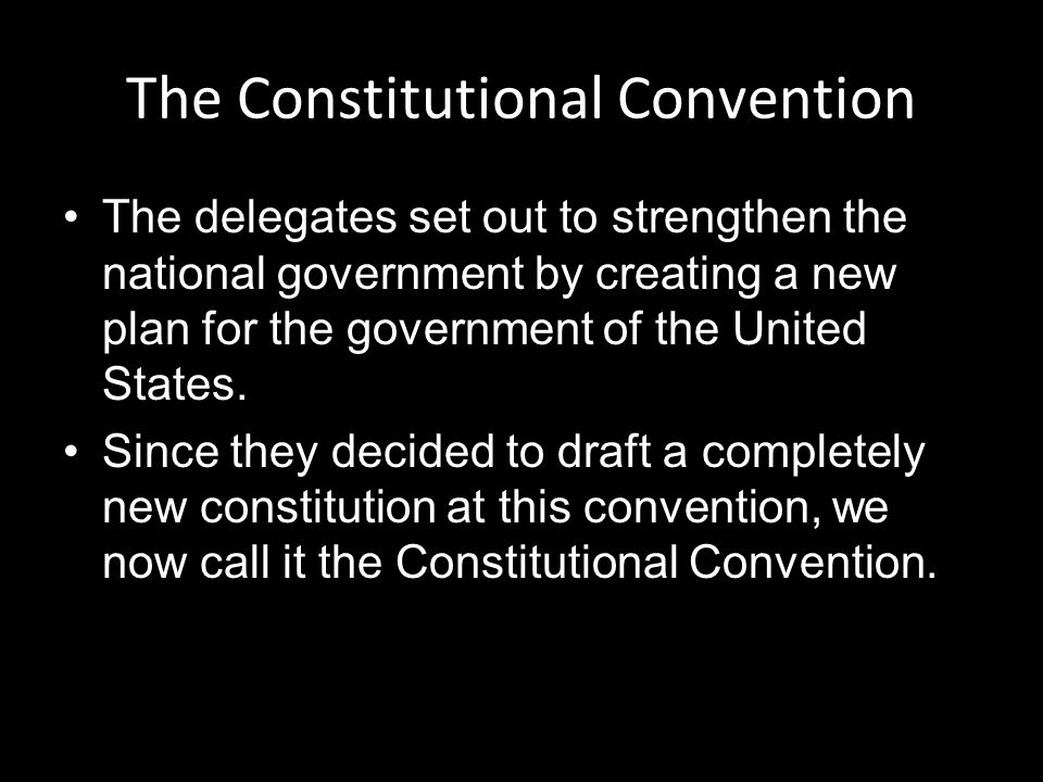 The Constitutional Convention The delegates set out to strengthen the national government by creating a new plan for the government of the United States.